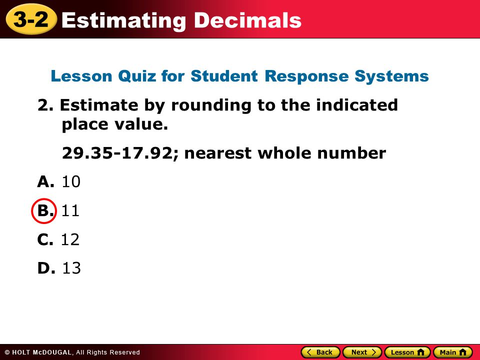 3-2 Estimating Decimals 2. Estimate by rounding to the indicated place value. 29.35-17.92; nearest whole number A. 10 B. 11 C. 12 D. 13 Lesson Quiz fo