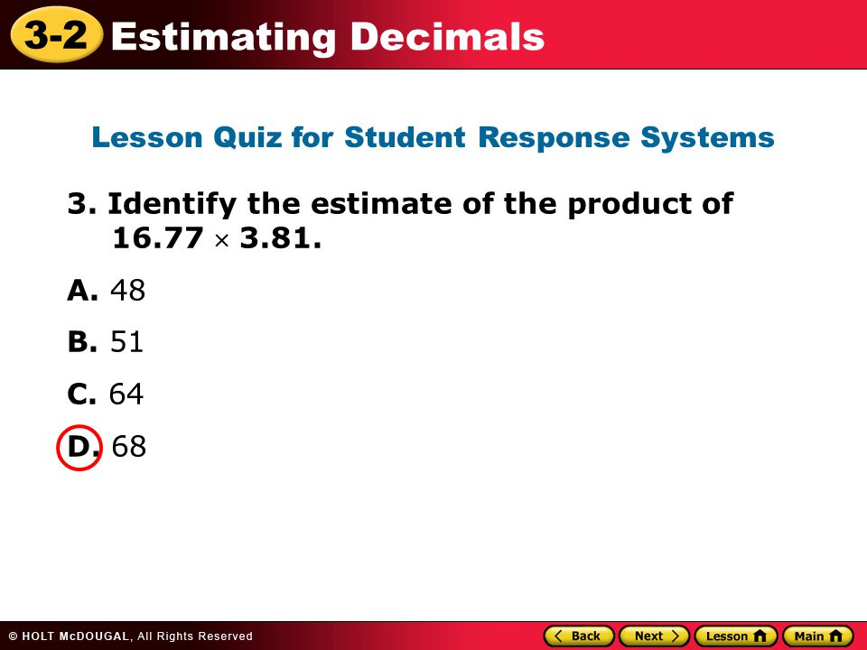 3-2 Estimating Decimals 3. Identify the estimate of the product of 16.77  3.81. A. 48 B. 51 C. 64 D. 68 Lesson Quiz for Student Response Systems