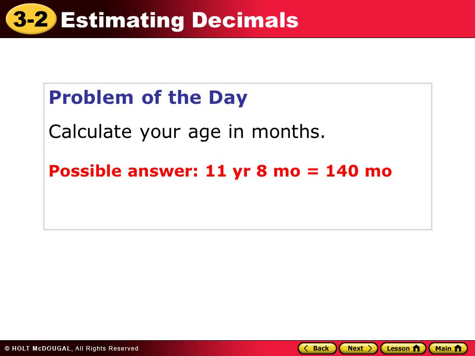 3-2 Estimating Decimals Problem of the Day Calculate your age in months. Possible answer: 11 yr 8 mo = 140 mo