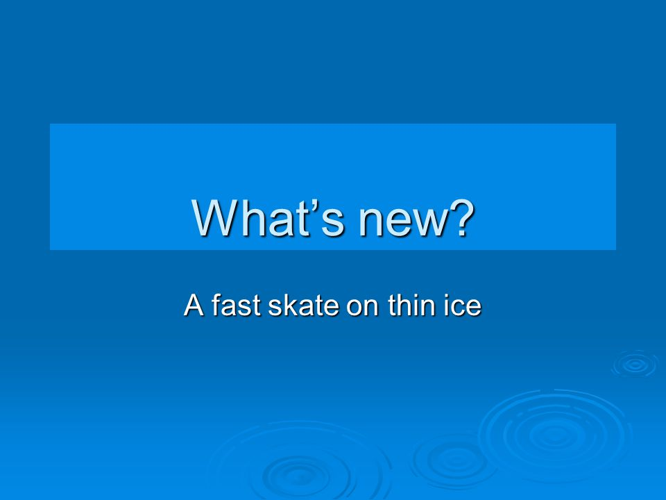 What's new A fast skate on thin ice
