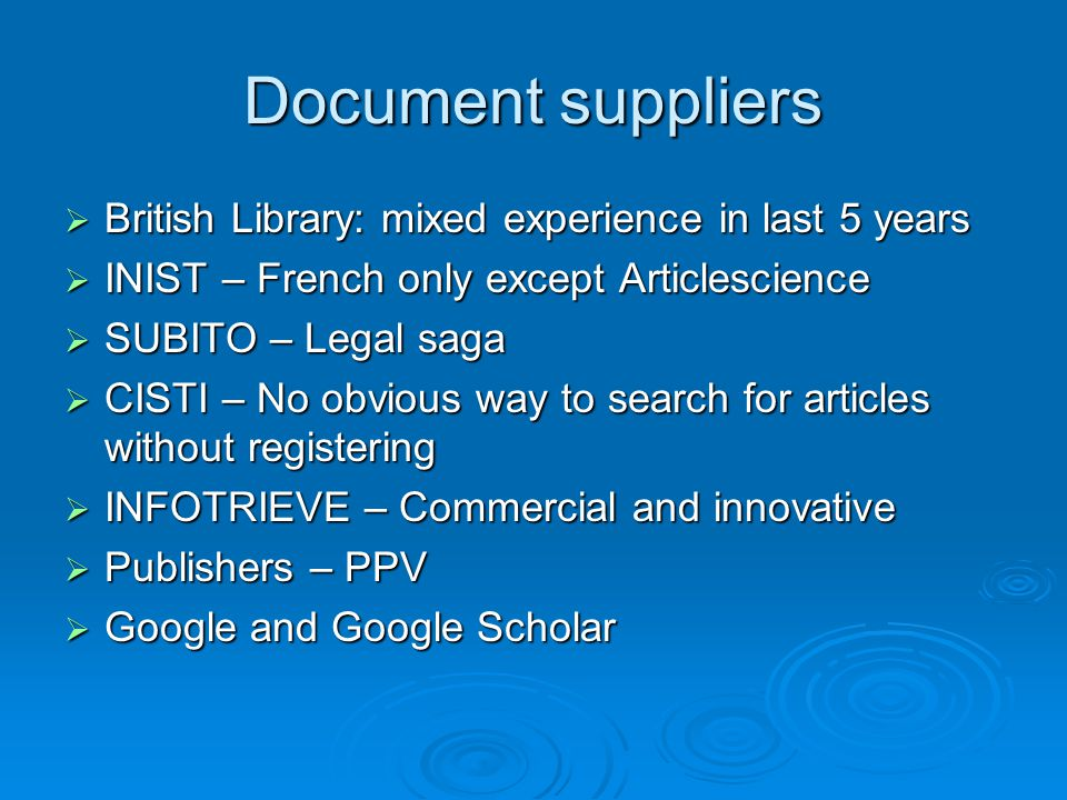 Document suppliers  British Library: mixed experience in last 5 years  INIST – French only except Articlescience  SUBITO – Legal saga  CISTI – No obvious way to search for articles without registering  INFOTRIEVE – Commercial and innovative  Publishers – PPV  Google and Google Scholar