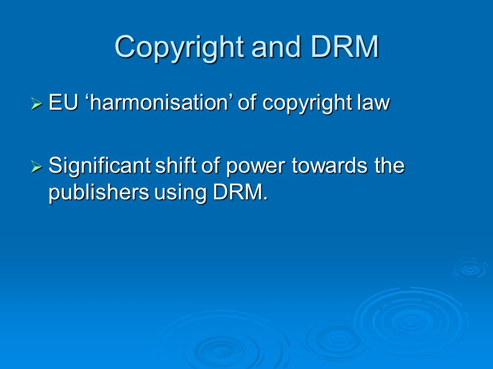 Copyright and DRM  EU 'harmonisation' of copyright law  Significant shift of power towards the publishers using DRM.