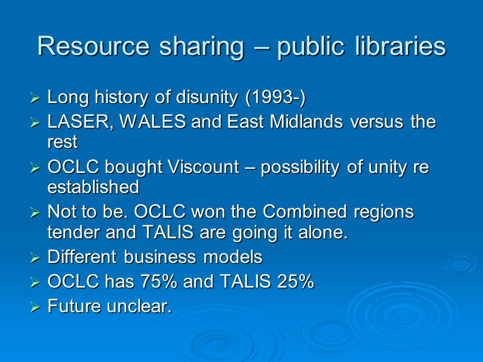 Resource sharing – public libraries  Long history of disunity (1993-)  LASER, WALES and East Midlands versus the rest  OCLC bought Viscount – possibility of unity re established  Not to be.