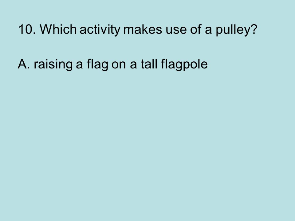 10. Which activity makes use of a pulley? A. raising a flag on a tall flagpole