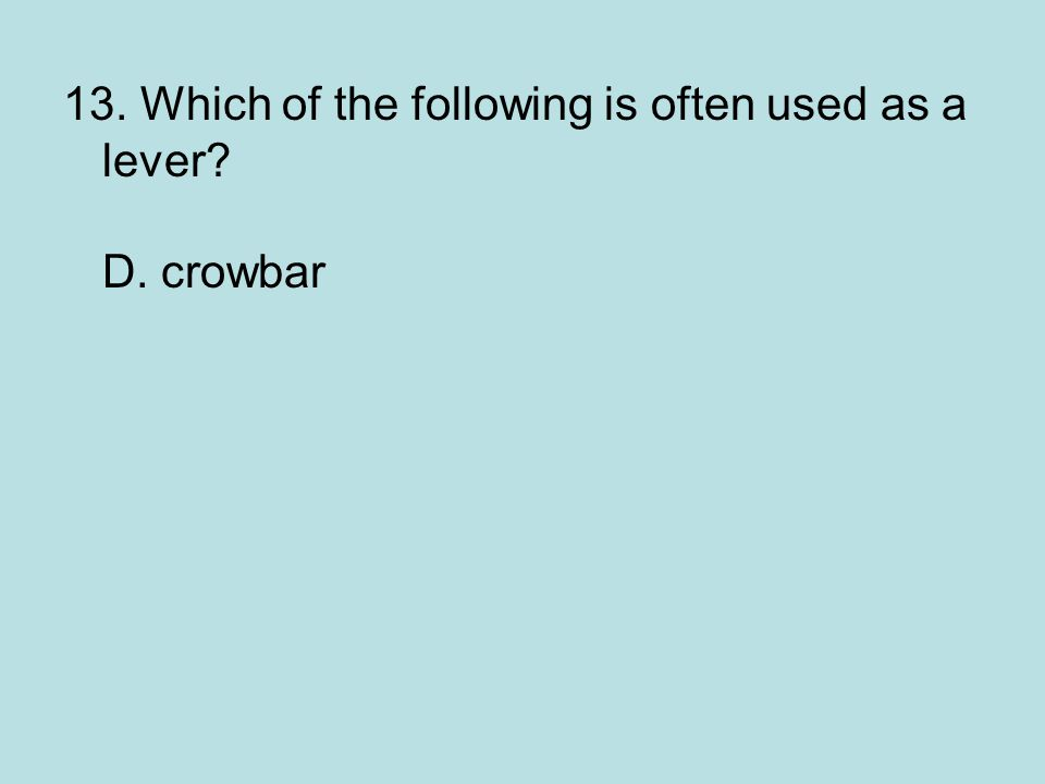 13. Which of the following is often used as a lever? D. crowbar