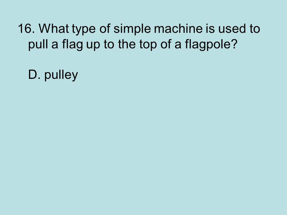 16. What type of simple machine is used to pull a flag up to the top of a flagpole? D. pulley