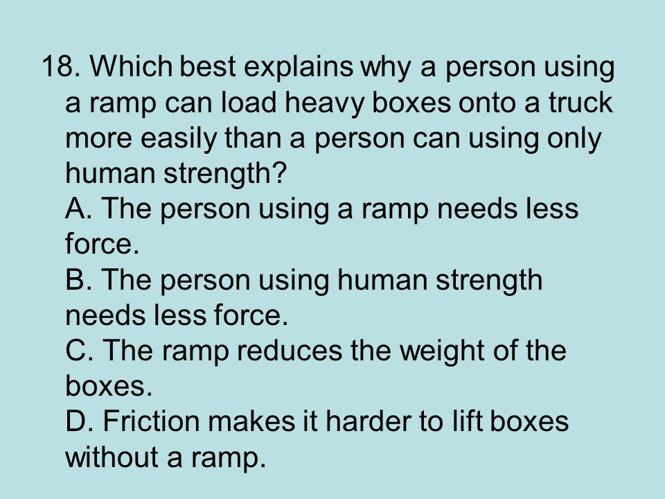 18. Which best explains why a person using a ramp can load heavy boxes onto a truck more easily than a person can using only human strength? A. The pe