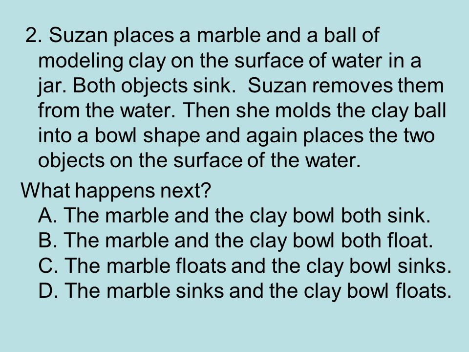 2.Suzan places a marble and a ball of modeling clay on the surface of water in a jar.