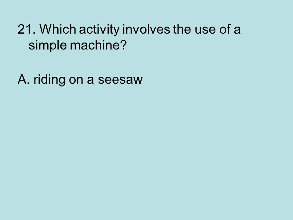 21. Which activity involves the use of a simple machine? A. riding on a seesaw