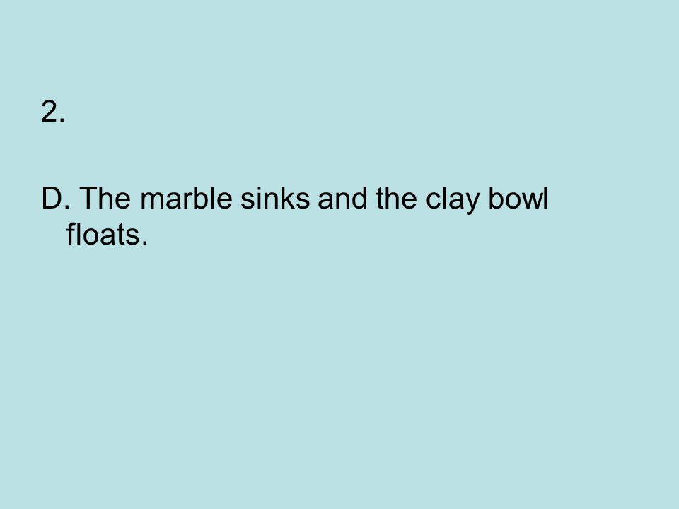 2. D. The marble sinks and the clay bowl floats.