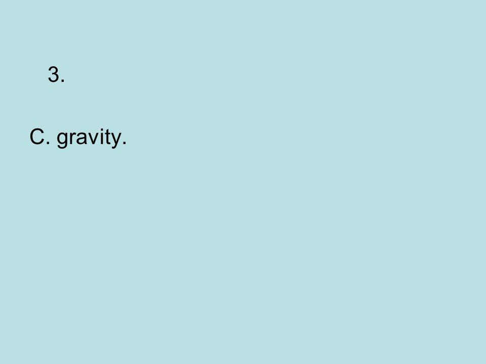 3. C. gravity.