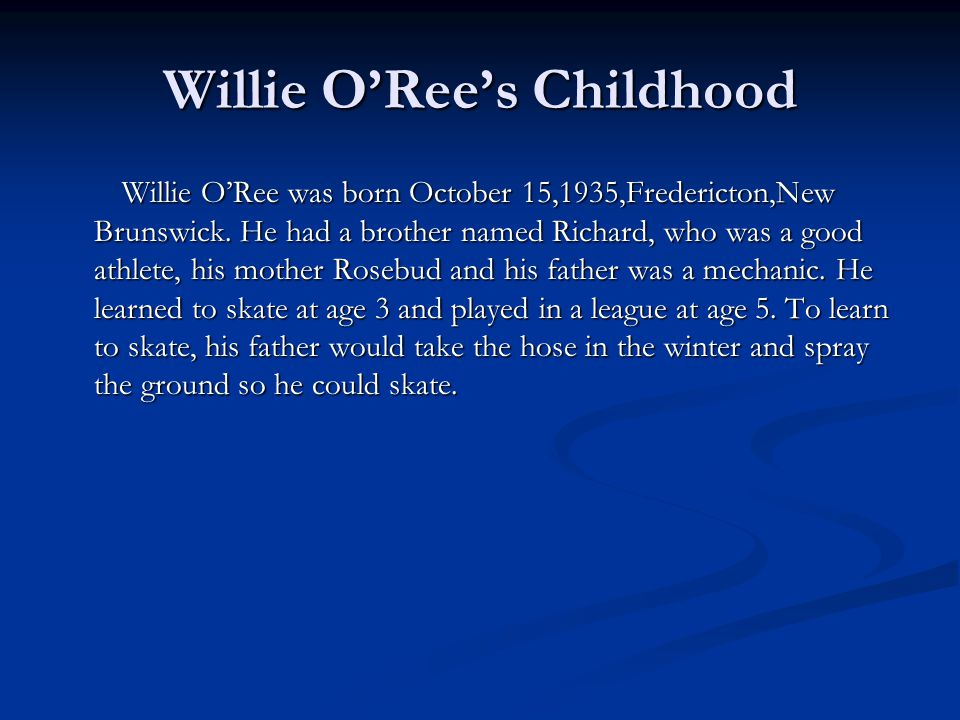 Willie O'Ree's Childhood Willie O'Ree was born October 15,1935,Fredericton,New Brunswick. He had a brother named Richard, who was a good athlete, his