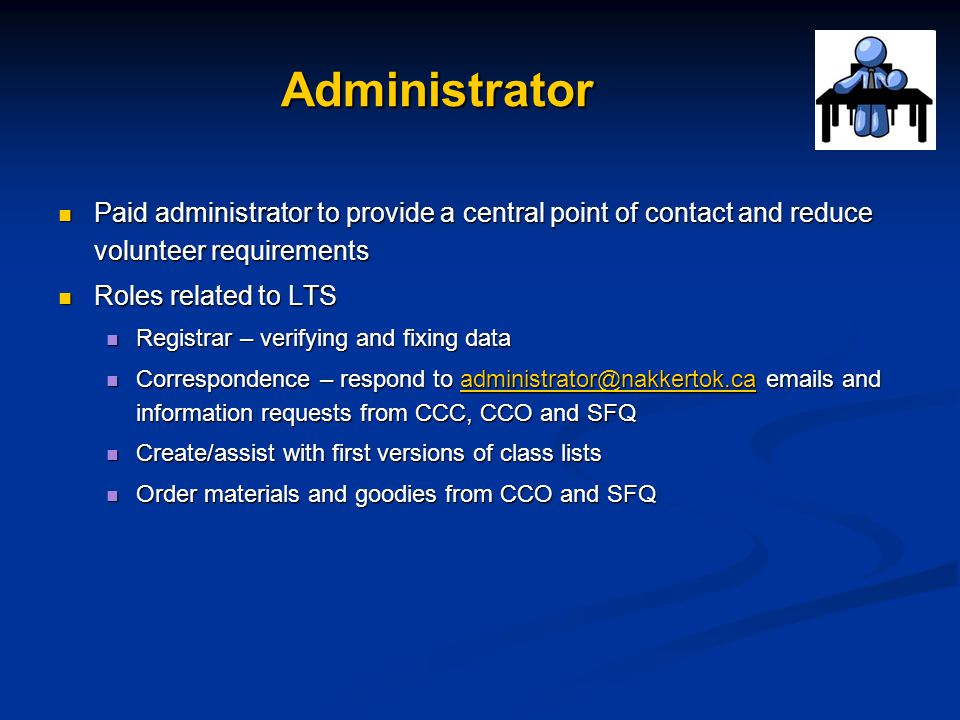 Administrator Paid administrator to provide a central point of contact and reduce volunteer requirements Paid administrator to provide a central point of contact and reduce volunteer requirements Roles related to LTS Roles related to LTS Registrar – verifying and fixing data Registrar – verifying and fixing data Correspondence – respond to administrator@nakkertok.ca emails and information requests from CCC, CCO and SFQ Correspondence – respond to administrator@nakkertok.ca emails and information requests from CCC, CCO and SFQadministrator@nakkertok.ca Create/assist with first versions of class lists Create/assist with first versions of class lists Order materials and goodies from CCO and SFQ Order materials and goodies from CCO and SFQ