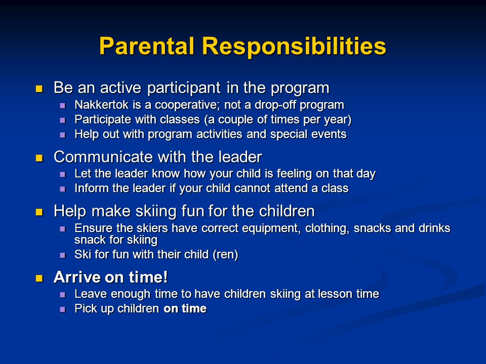 Parental Responsibilities Be an active participant in the program Be an active participant in the program Nakkertok is a cooperative; not a drop-off program Nakkertok is a cooperative; not a drop-off program Participate with classes (a couple of times per year) Participate with classes (a couple of times per year) Help out with program activities and special events Help out with program activities and special events Communicate with the leader Communicate with the leader Let the leader know how your child is feeling on that day Let the leader know how your child is feeling on that day Inform the leader if your child cannot attend a class Inform the leader if your child cannot attend a class Help make skiing fun for the children Help make skiing fun for the children Ensure the skiers have correct equipment, clothing, snacks and drinks snack for skiing Ensure the skiers have correct equipment, clothing, snacks and drinks snack for skiing Ski for fun with their child (ren) Ski for fun with their child (ren) Arrive on time.