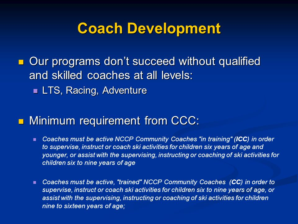Our programs don't succeed without qualified and skilled coaches at all levels: Our programs don't succeed without qualified and skilled coaches at all levels: LTS, Racing, Adventure LTS, Racing, Adventure Minimum requirement from CCC: Minimum requirement from CCC: Coaches must be active NCCP Community Coaches in training (ICC) in order to supervise, instruct or coach ski activities for children six years of age and younger, or assist with the supervising, instructing or coaching of ski activities for children six to nine years of age Coaches must be active, trained NCCP Community Coaches (CC) in order to supervise, instruct or coach ski activities for children six to nine years of age, or assist with the supervising, instructing or coaching of ski activities for children nine to sixteen years of age;