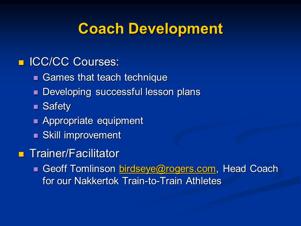 Coach Development ICC/CC Courses: ICC/CC Courses: Games that teach technique Games that teach technique Developing successful lesson plans Developing successful lesson plans Safety Safety Appropriate equipment Appropriate equipment Skill improvement Skill improvement Trainer/Facilitator Trainer/Facilitator Geoff Tomlinson birdseye@rogers.com, Head Coach for our Nakkertok Train-to-Train Athletes Geoff Tomlinson birdseye@rogers.com, Head Coach for our Nakkertok Train-to-Train Athletesbirdseye@rogers.com