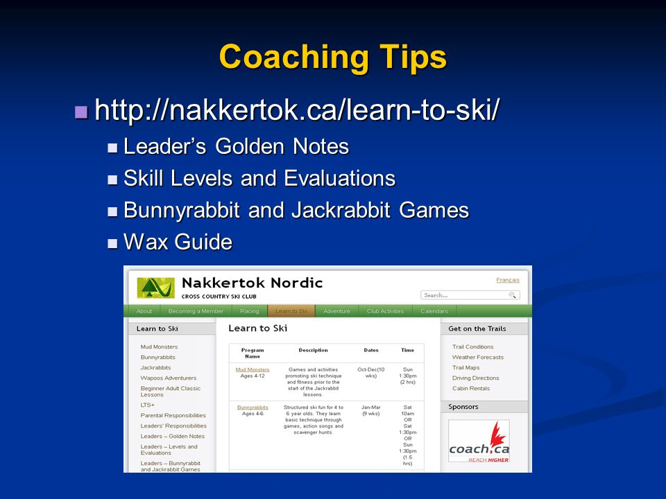 Coaching Tips http://nakkertok.ca/learn-to-ski/ http://nakkertok.ca/learn-to-ski/ Leader's Golden Notes Leader's Golden Notes Skill Levels and Evaluations Skill Levels and Evaluations Bunnyrabbit and Jackrabbit Games Bunnyrabbit and Jackrabbit Games Wax Guide Wax Guide