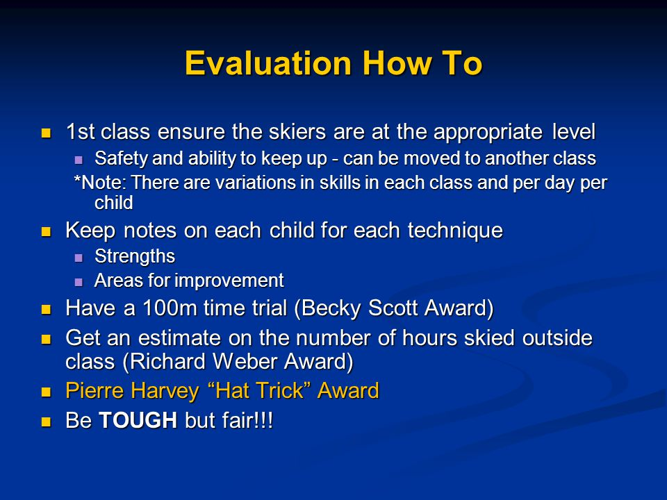 Evaluation How To 1st class ensure the skiers are at the appropriate level 1st class ensure the skiers are at the appropriate level Safety and ability to keep up - can be moved to another class Safety and ability to keep up - can be moved to another class *Note: There are variations in skills in each class and per day per child Keep notes on each child for each technique Keep notes on each child for each technique Strengths Strengths Areas for improvement Areas for improvement Have a 100m time trial (Becky Scott Award) Have a 100m time trial (Becky Scott Award) Get an estimate on the number of hours skied outside class (Richard Weber Award) Get an estimate on the number of hours skied outside class (Richard Weber Award) Pierre Harvey Hat Trick Award Pierre Harvey Hat Trick Award Be TOUGH but fair!!.