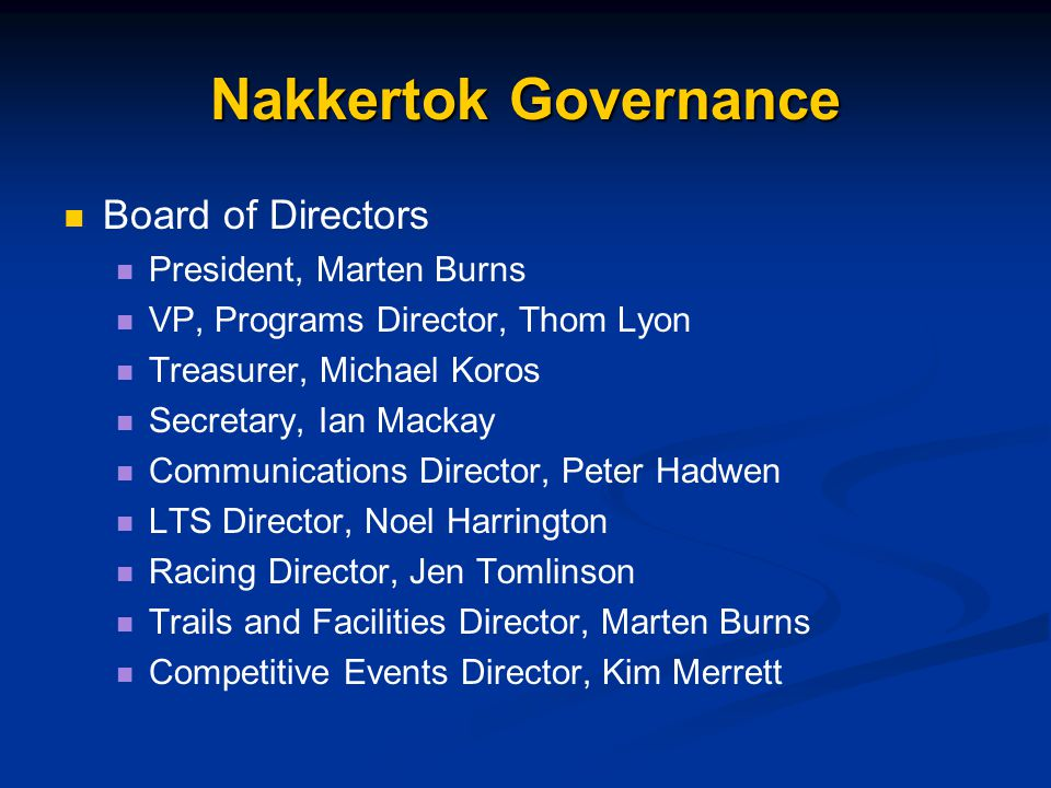 Nakkertok Governance Board of Directors President, Marten Burns VP, Programs Director, Thom Lyon Treasurer, Michael Koros Secretary, Ian Mackay Communications Director, Peter Hadwen LTS Director, Noel Harrington Racing Director, Jen Tomlinson Trails and Facilities Director, Marten Burns Competitive Events Director, Kim Merrett