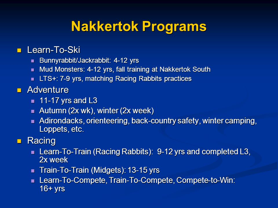 Nakkertok Programs Learn-To-Ski Learn-To-Ski Bunnyrabbit/Jackrabbit: 4-12 yrs Bunnyrabbit/Jackrabbit: 4-12 yrs Mud Monsters: 4-12 yrs, fall training at Nakkertok South Mud Monsters: 4-12 yrs, fall training at Nakkertok South LTS+: 7-9 yrs, matching Racing Rabbits practices LTS+: 7-9 yrs, matching Racing Rabbits practices Adventure Adventure 11-17 yrs and L3 11-17 yrs and L3 Autumn (2x wk), winter (2x week) Autumn (2x wk), winter (2x week) Adirondacks, orienteering, back-country safety, winter camping, Loppets, etc.