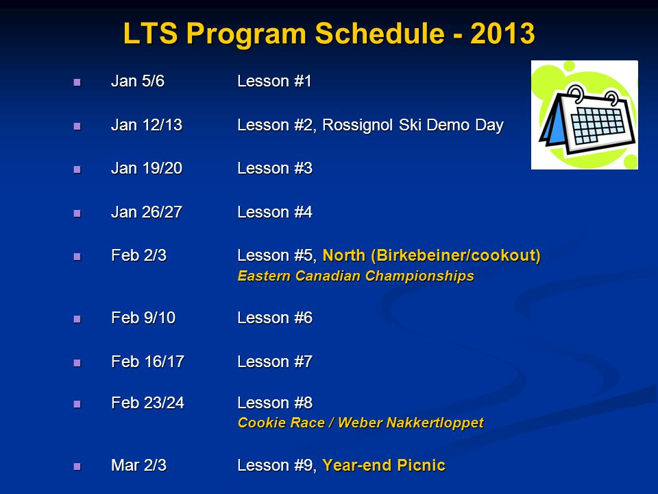 LTS Program Schedule - 2013 Jan 5/6 Lesson #1 Jan 5/6 Lesson #1 Jan 12/13 Lesson #2, Rossignol Ski Demo Day Jan 12/13 Lesson #2, Rossignol Ski Demo Day Jan 19/20Lesson #3 Jan 19/20Lesson #3 Jan 26/27Lesson #4 Jan 26/27Lesson #4 Feb 2/3Lesson #5, North (Birkebeiner/cookout) Feb 2/3Lesson #5, North (Birkebeiner/cookout) Eastern Canadian Championships Feb 9/10 Lesson #6 Feb 9/10 Lesson #6 Feb 16/17Lesson #7 Feb 16/17Lesson #7 Feb 23/24Lesson #8 Feb 23/24Lesson #8 Cookie Race / Weber Nakkertloppet Mar 2/3Lesson #9, Year-end Picnic Mar 2/3Lesson #9, Year-end Picnic