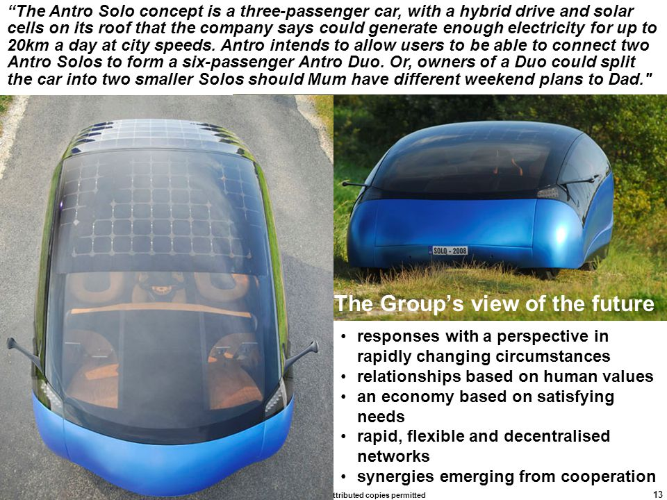 rick.dove@stevens.edu, attributed copies permitted 13 The Group's view of the future responses with a perspective in rapidly changing circumstances relationships based on human values an economy based on satisfying needs rapid, flexible and decentralised networks synergies emerging from cooperation The Antro Solo concept is a three-passenger car, with a hybrid drive and solar cells on its roof that the company says could generate enough electricity for up to 20km a day at city speeds.