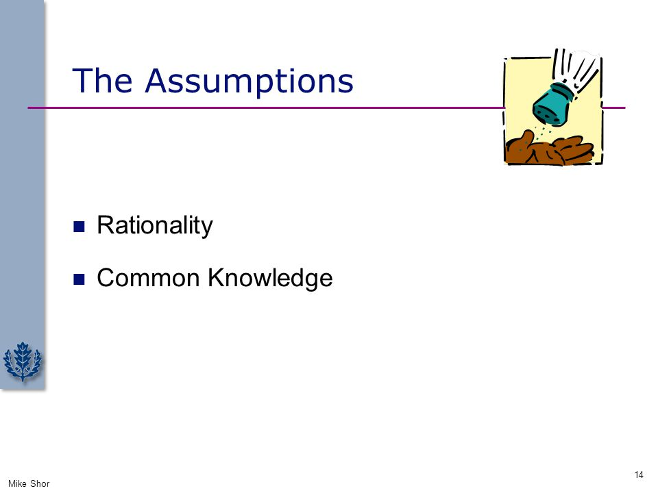 The Assumptions Rationality Common Knowledge Mike Shor 14