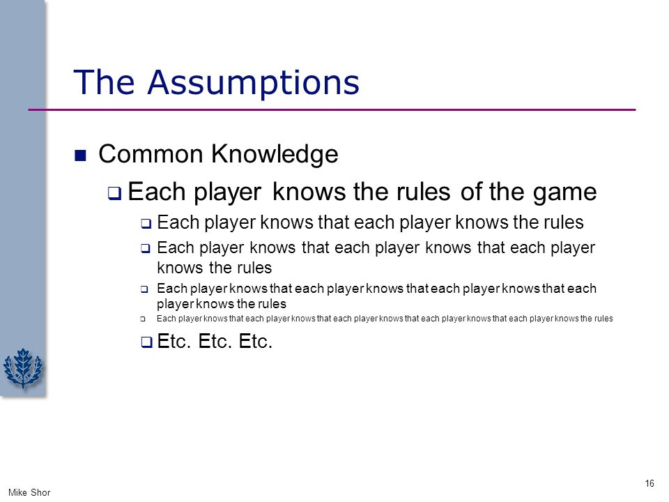 The Assumptions Common Knowledge  Each player knows the rules of the game  Each player knows that each player knows the rules  Each player knows th