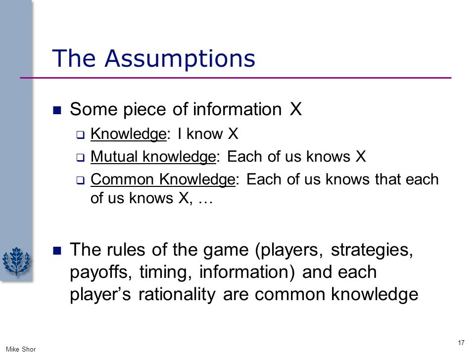 The Assumptions Some piece of information X  Knowledge: I know X  Mutual knowledge: Each of us knows X  Common Knowledge: Each of us knows that eac