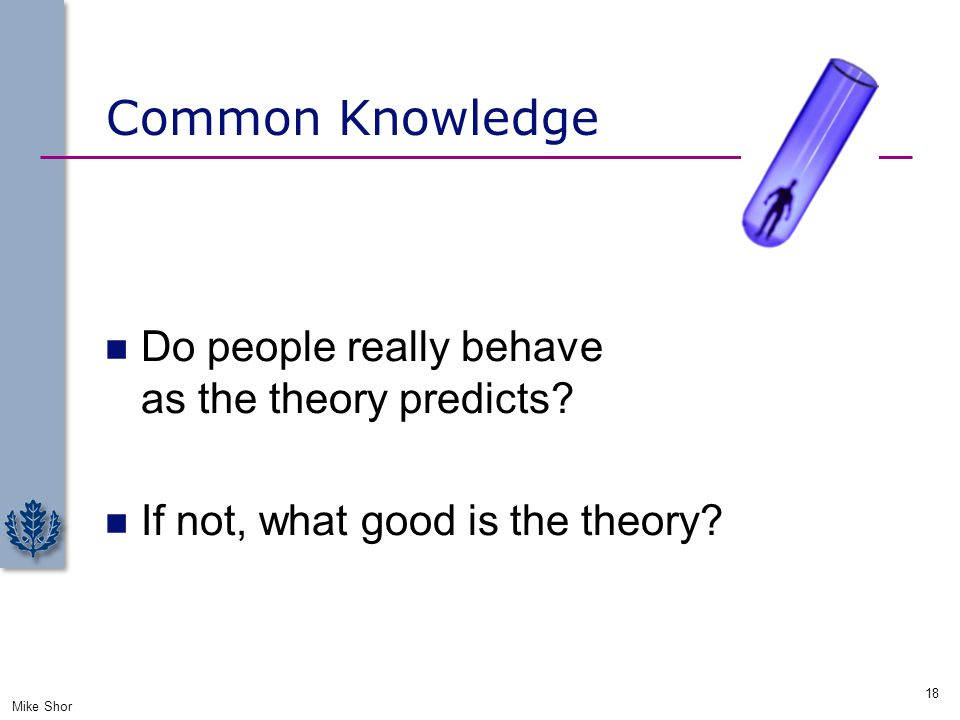 Common Knowledge Do people really behave as the theory predicts? If not, what good is the theory? Mike Shor 18