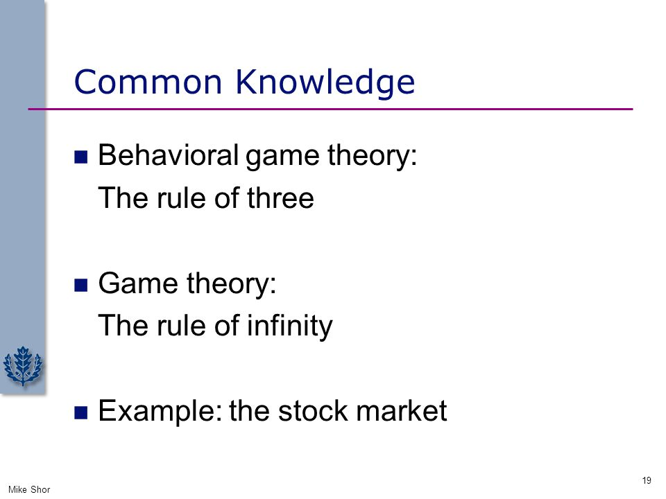 Common Knowledge Behavioral game theory: The rule of three Game theory: The rule of infinity Example: the stock market Mike Shor 19