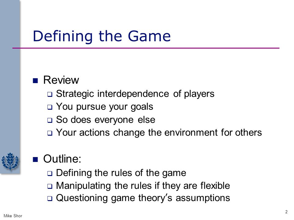 Rules of the Game The participants  Players ( who)  Strategies ( what )  Payoffs ( why) The rules  Timing of moves ( when)  Information ( ) The assumptions  Rationality  Common knowledge Mike Shor 3