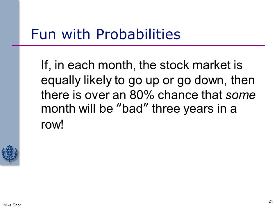 Fun with Probabilities If, in each month, the stock market is equally likely to go up or go down, then there is over an 80% chance that some month wil