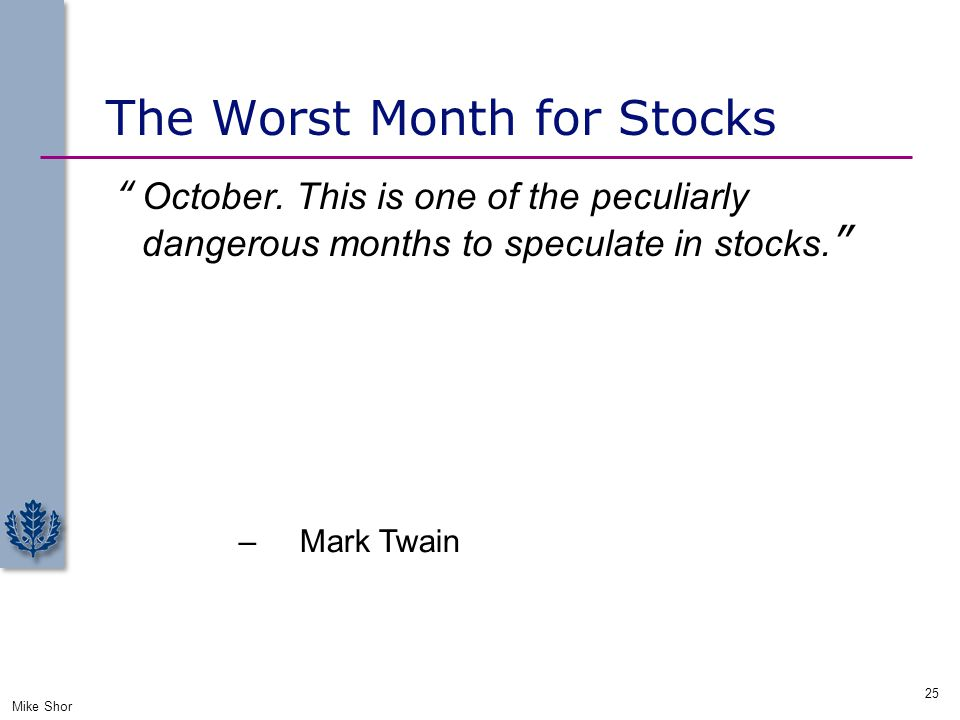 "The Worst Month for Stocks ""October. This is one of the peculiarly dangerous months to speculate in stocks. Mike Shor 25 – Mark Twain """