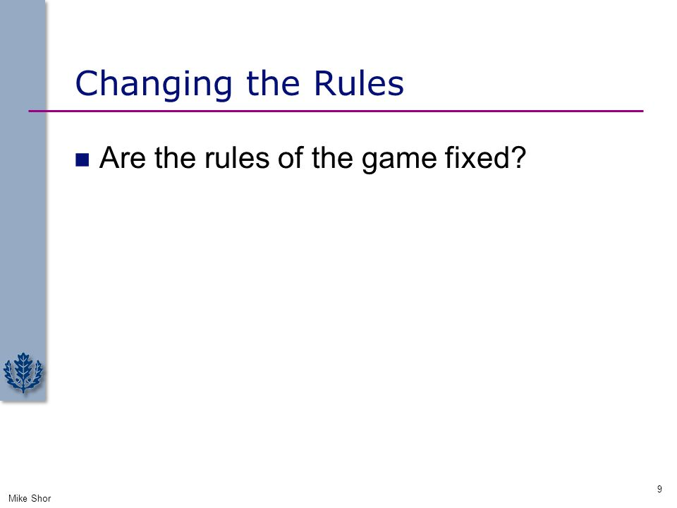 Changing the Rules Are the rules of the game fixed? Mike Shor 9