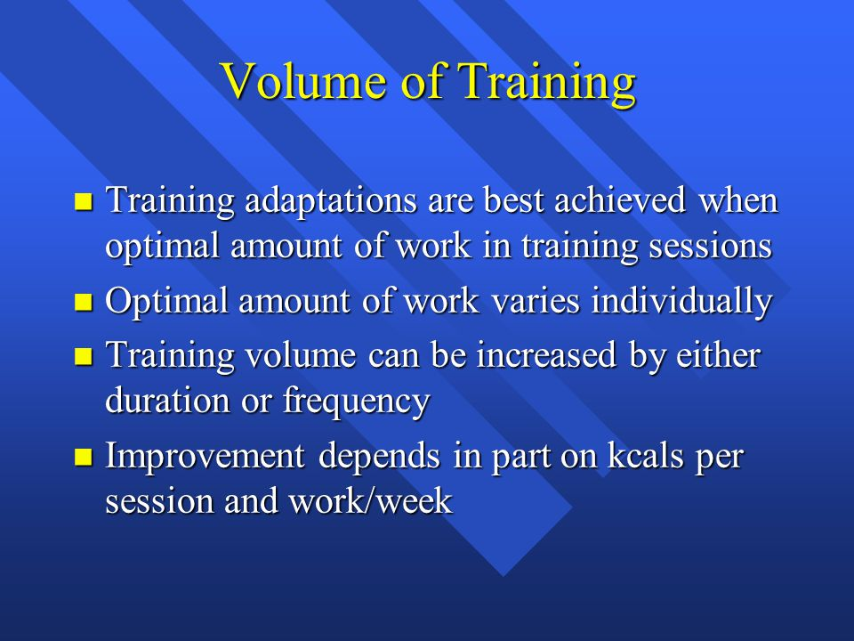 Volume of Training n Training adaptations are best achieved when optimal amount of work in training sessions n Optimal amount of work varies individually n Training volume can be increased by either duration or frequency n Improvement depends in part on kcals per session and work/week