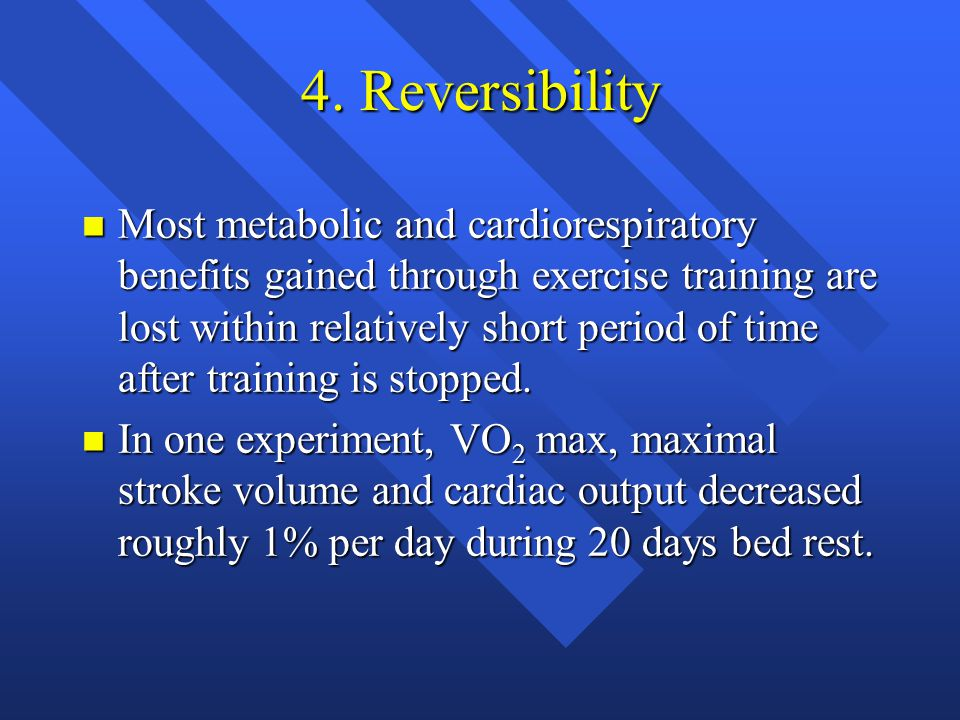 4. Reversibility n Most metabolic and cardiorespiratory benefits gained through exercise training are lost within relatively short period of time afte