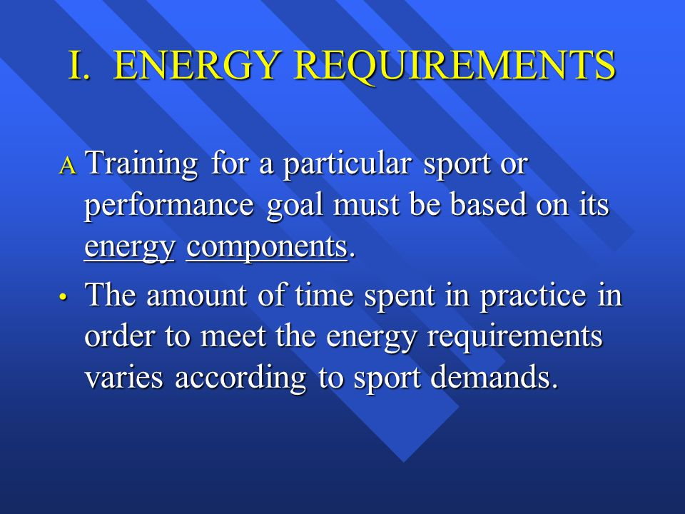 I. ENERGY REQUIREMENTS  Training for a particular sport or performance goal must be based on its energy components. The amount of time spent in pract