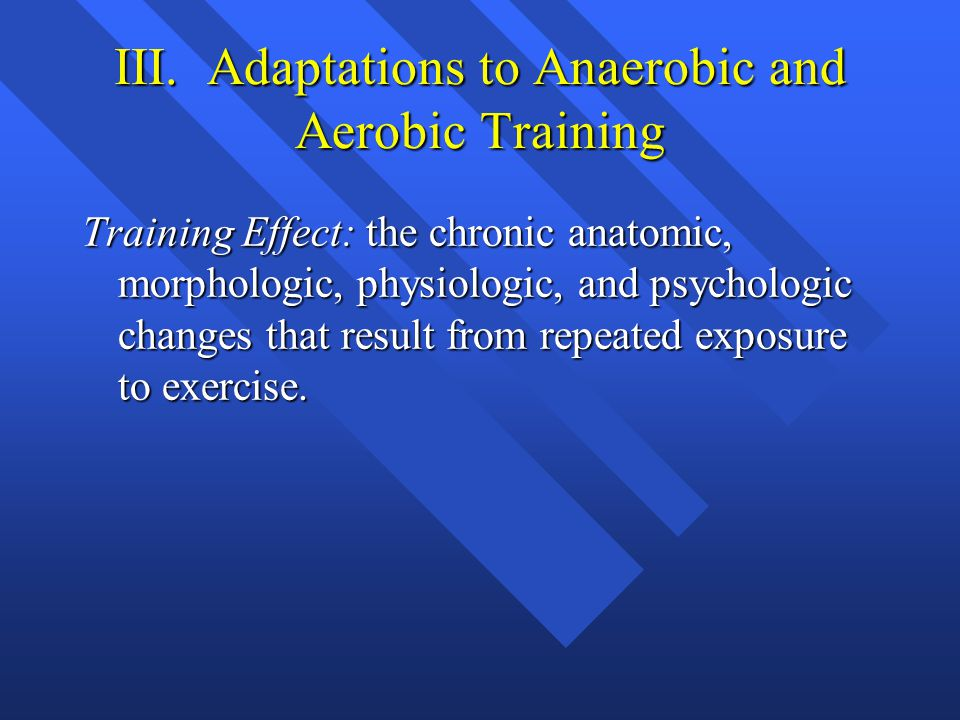 III. Adaptations to Anaerobic and Aerobic Training Training Effect: the chronic anatomic, morphologic, physiologic, and psychologic changes that resul