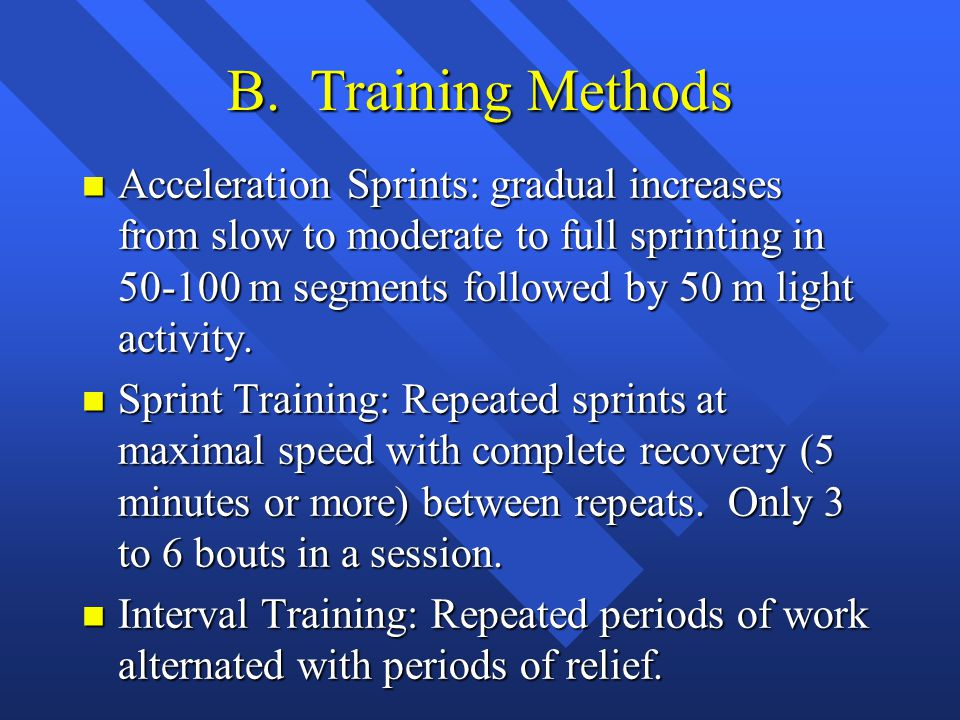 B. Training Methods n Acceleration Sprints: gradual increases from slow to moderate to full sprinting in 50-100 m segments followed by 50 m light acti