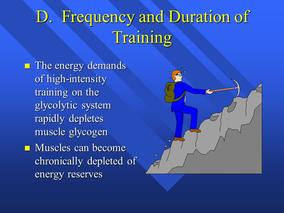 D. Frequency and Duration of Training n The energy demands of high-intensity training on the glycolytic system rapidly depletes muscle glycogen n Musc
