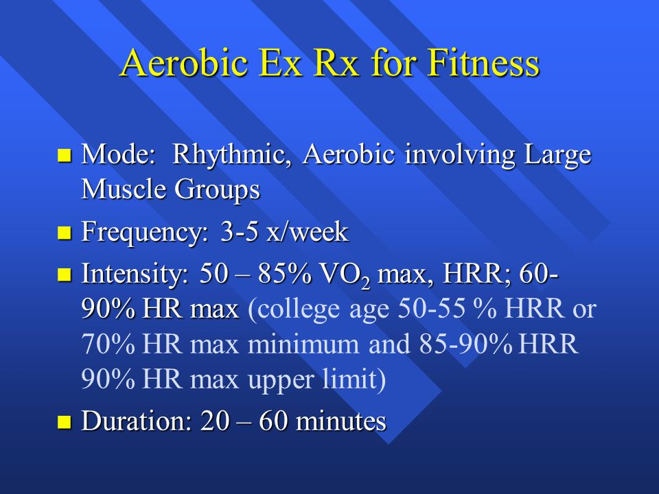 Aerobic Ex Rx for Fitness n Mode: Rhythmic, Aerobic involving Large Muscle Groups n Frequency: 3-5 x/week n Intensity: 50 – 85% VO 2 max, HRR; 60- 90% HR max n Intensity: 50 – 85% VO 2 max, HRR; 60- 90% HR max (college age 50-55 % HRR or 70% HR max minimum and 85-90% HRR 90% HR max upper limit) n Duration: 20 – 60 minutes