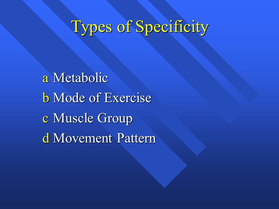 Types of Specificity aMetabolic bMode of Exercise cMuscle Group dMovement Pattern