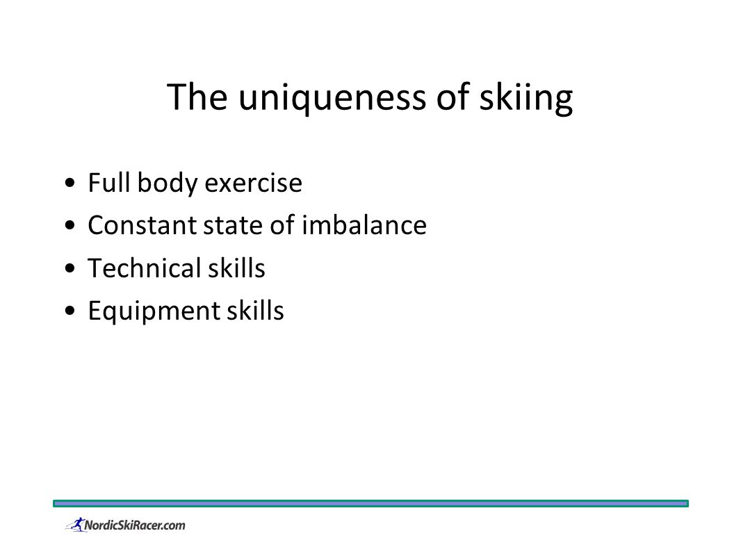 The uniqueness of skiing Full body exercise Constant state of imbalance Technical skills Equipment skills
