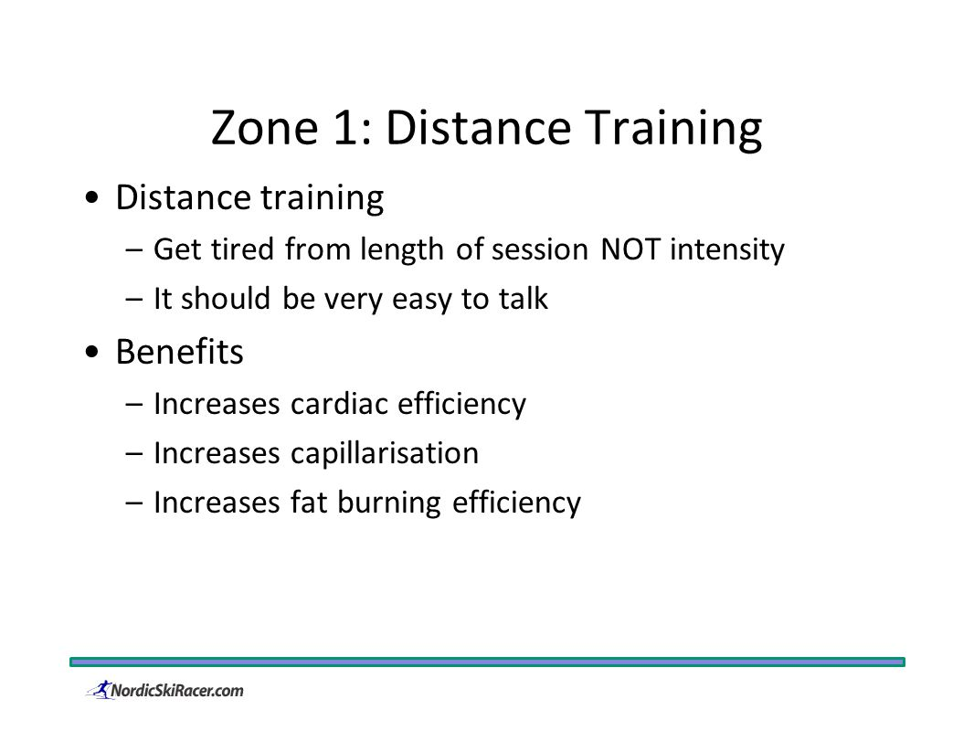 Zone 1: Distance Training Distance training –Get tired from length of session NOT intensity –It should be very easy to talk Benefits –Increases cardiac efficiency –Increases capillarisation –Increases fat burning efficiency