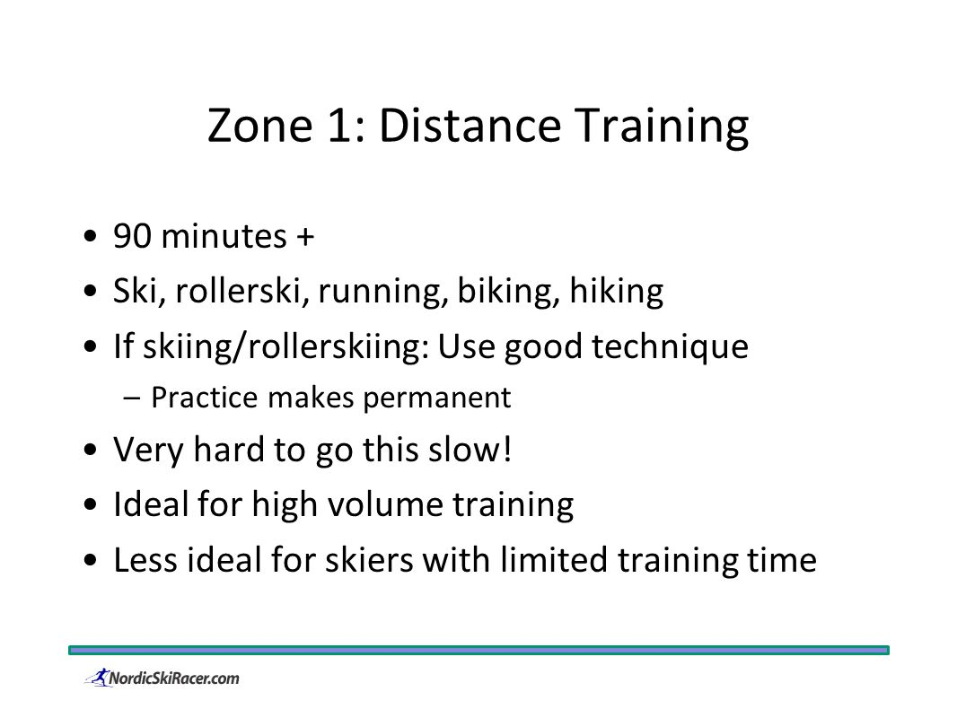 Zone 1: Distance Training 90 minutes + Ski, rollerski, running, biking, hiking If skiing/rollerskiing: Use good technique –Practice makes permanent Very hard to go this slow.