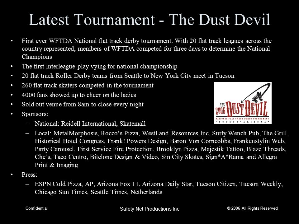 © 2006 All Rights Reserved Confidential Safety Net Productions Inc Latest Tournament - The Dust Devil First ever WFTDA National flat track derby tournament.