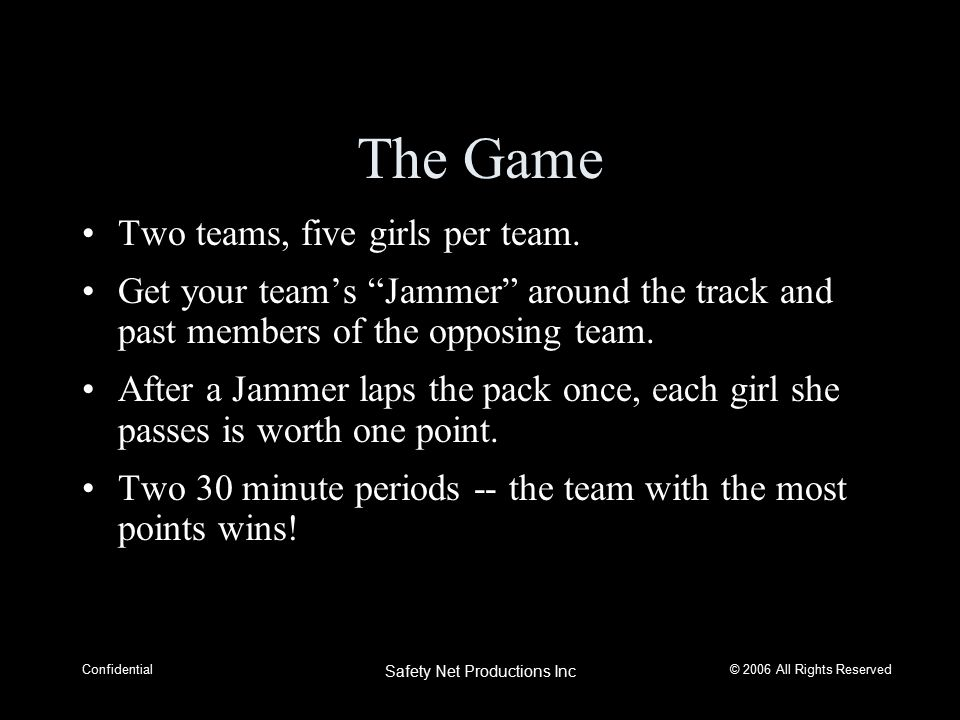 © 2006 All Rights Reserved Confidential Safety Net Productions Inc The Game Two teams, five girls per team.