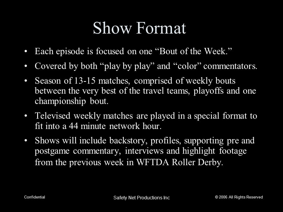 © 2006 All Rights Reserved Confidential Safety Net Productions Inc Show Format Each episode is focused on one Bout of the Week. Covered by both play by play and color commentators.