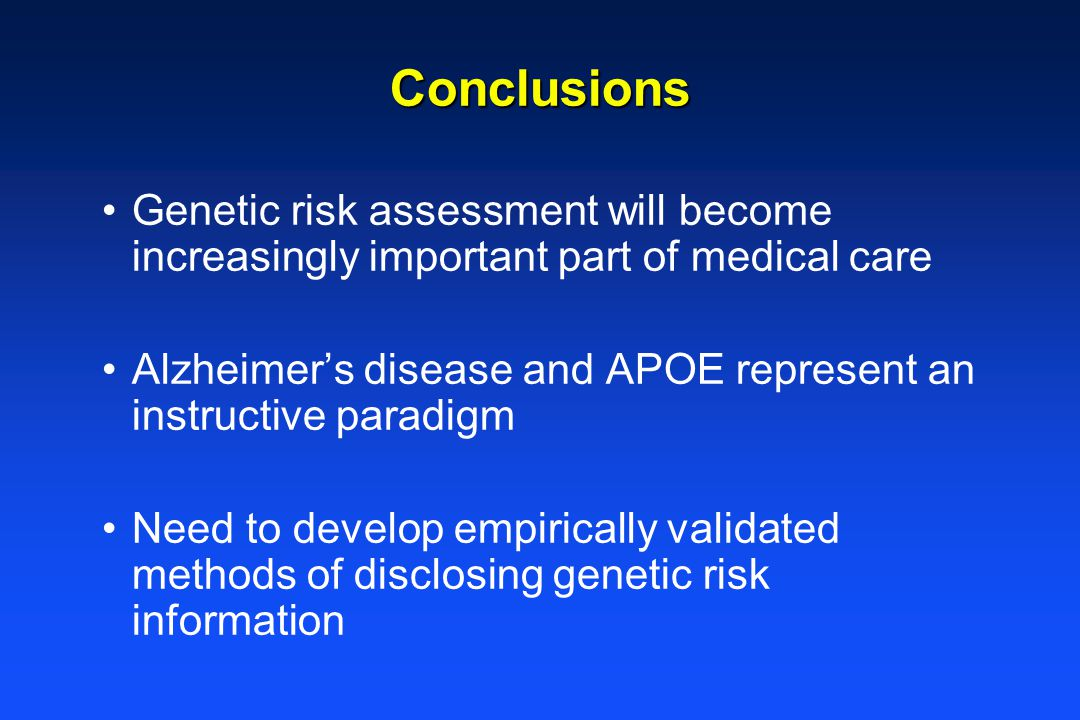 Conclusions Genetic risk assessment will become increasingly important part of medical care Alzheimer's disease and APOE represent an instructive paradigm Need to develop empirically validated methods of disclosing genetic risk information